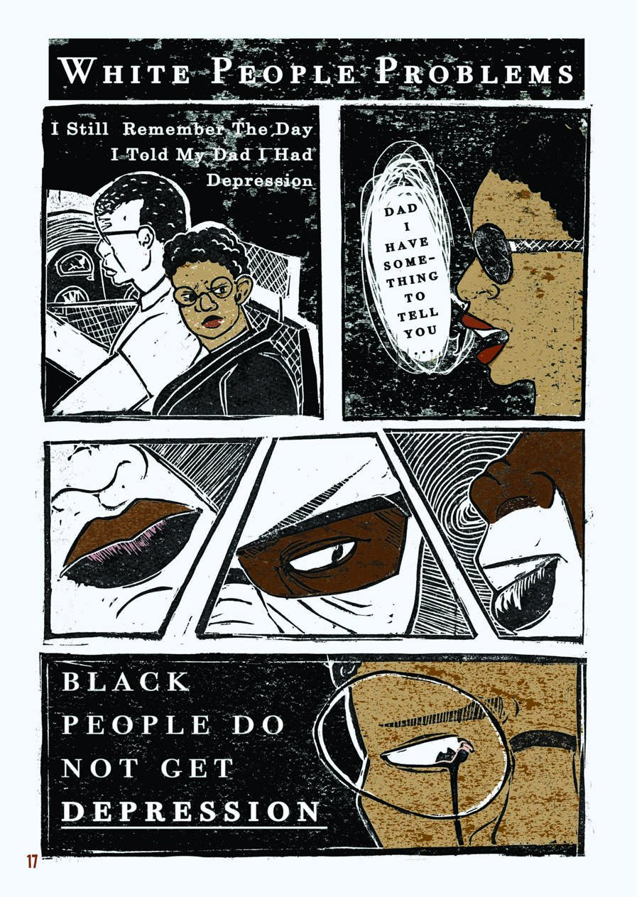 "An excerpt from a graphic novel. This is the first of four pages. The layout is that of a comic book. The style of the images is graphic, but as they were created through lino printing, there is texture to the shades, most of which are black, white, and brown.  The page is titled ""White People Problems."" A young Black person with short, tight curls and round glasses is sat next to a middle-aged Black man in the car. The man is illustrated with white skin because he is depicted in inverse print. Text on the box reads, ""I still remember the day I told my dad I had depression."" The expression on the young person's face is one of anger and frustration.   The next box shows the profile of their face, with lips parted next to a speech bubble which reads: ""Dad, I have something to tell you…""  The next three boxes are tied together in a fragmented layout. Each focus in on a different section of the father's face, with key features depicted in brown while other parts of his face are left in white, as before. It is clear from the expression shown that he is suspicious, affronted.  The last box on this page shows a close up of the young person's face, a tear rolling from their eye behind their round glasses. Next to their face are the words ""Black people do not get depression."""