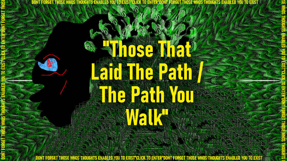 "Digital image that could be construed as a person with a face in silhouette looking to the left, with masses of verdant growths around its head made of fern-like shapes in forest green. In quotations across this abstract figure are the words ""Those that laid the path/ the path ypou walk."" Around the rectangular frame of the image more yellow letters in smaller font repeat the phrase, Don't forget those whose thoughts enabled you to exist. Click to enter."