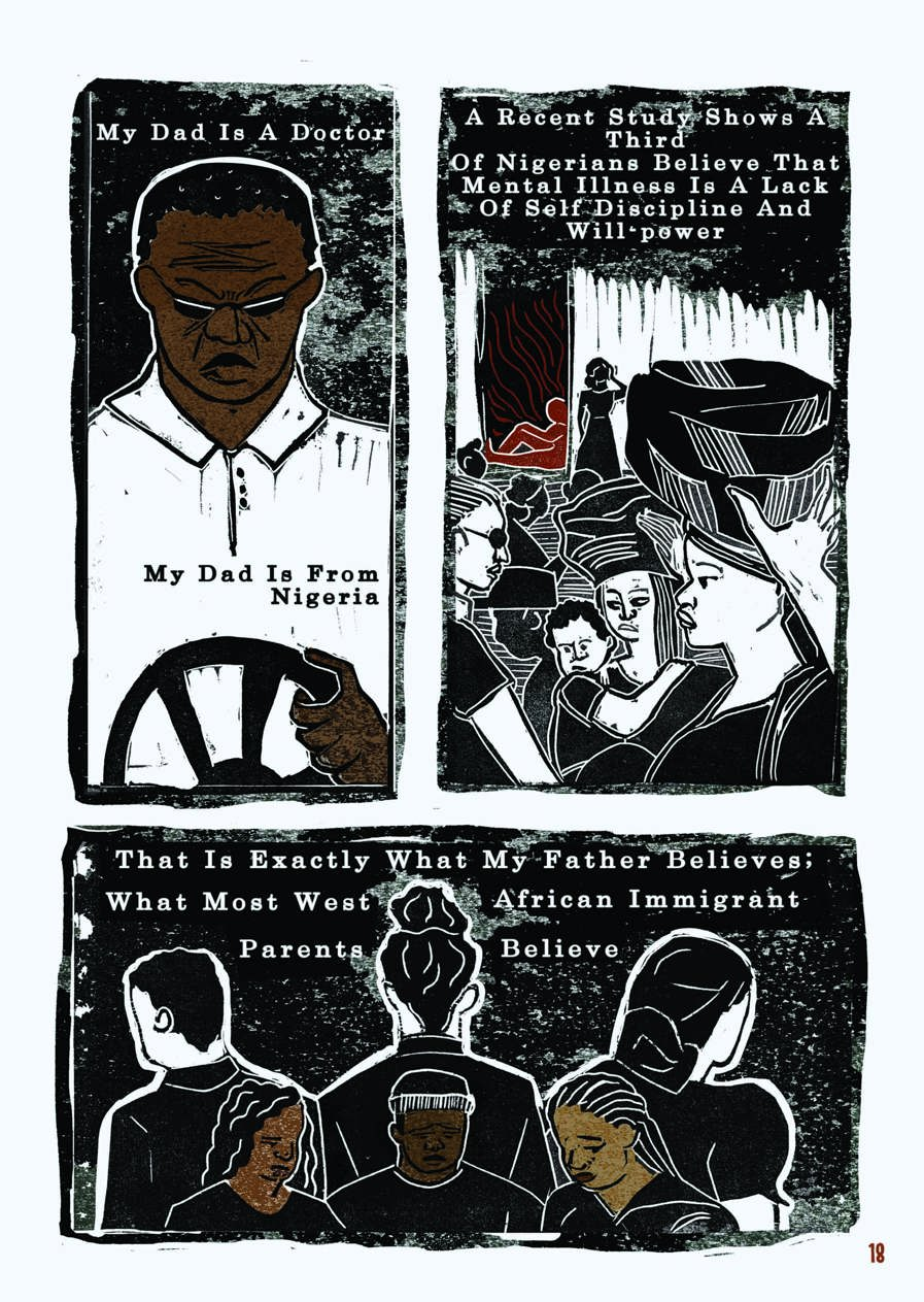 "An excerpt from a graphic novel. This is the second of four pages. The layout is that of a comic book. The style of the images is graphic, but as they were created through lino printing, there is texture to the shades, most of which are black, white, and brown.  The first box shows the father behind the wheel of a car, gripping it firmly with his hand and scowling intensely behind sunglasses. His skin is brown, not white as in the previous box. The text reads: ""My dad is a doctor. My dad is from Nigeria.""  Next is an illustration of multiple Nigerian women carrying items on their heads, one carrying a baby on her side. In the background, there is a building in the doorway of which sits a figure. This figure is leaning on the doorframe with their leg extended and is the only figure in this box illustrated in brown, the others remain in black and white. The text reads: ""A recent study shows a third of Nigerians believe that mental illness is a lack of self-discipline and will power.""  In the final box, three young Black people stand in a row, their heads bowed and their eyes closed, clearly unhappy. Behind them, with their backs to them, stand three more people. The three in the foreground are illustrated with brown skin, whereas the figures turned away are black and white. The text reads: ""That is exactly what my father believes; what most West African immigrant parents believe."""