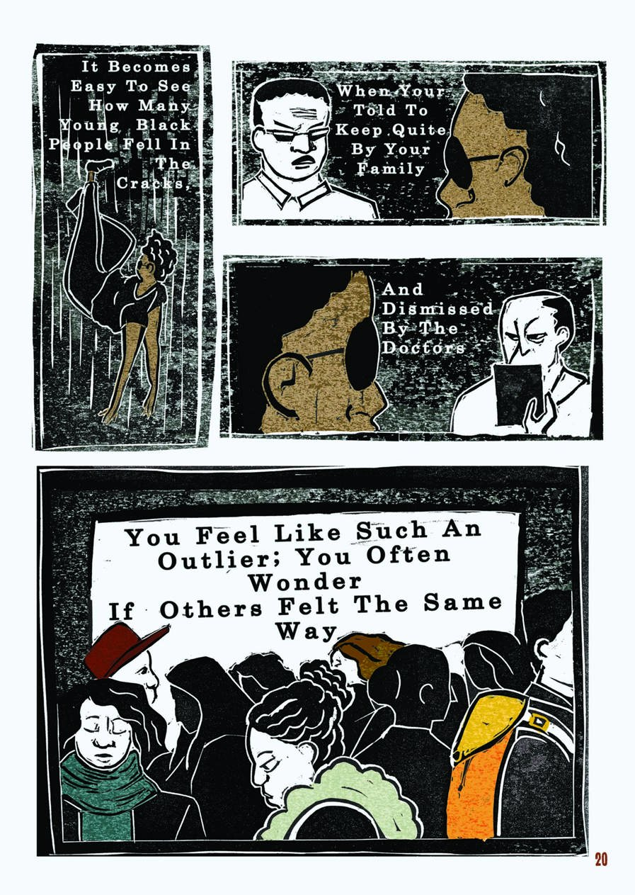 "An excerpt from a graphic novel. This is the last of four pages. The layout is that of a comic book. The style of the images is graphic, but as they were created through lino printing, there is texture to the shades, most of which are black, white, and brown.  In the first box, the narrator is falling rapidly in empty, dark space. Their arms are reaching out beneath them as if to seek a landing. The text reads: ""It becomes easy to see how many Black people fell in the cracks.""  In the next box, the narrator and their father face off. The narrator is in the foreground, looking at their dad's angry face, which is now illustrated in white and black. The text reads: ""When you're told to keep quite by your family.""  Continuing, the narrator now looks on at their GP, who has a similar scowl on their face and is illustrated in white and black. The text reads: ""And dismissed by the doctors.""  The final box of the comic shows many figures, illustrated in black and white, in a crowd. Some are wearing scarves, some hats. There are only three or four clear faces, all of which are looking down at the ground and appear sullen. The text reads: ""You feel like such an outlier; you often wonder if others felt the same way."""